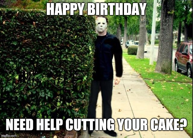 Michael Myers Bush Stalking | HAPPY BIRTHDAY NEED HELP CUTTING YOUR CAKE? | image tagged in michael myers bush stalking | made w/ Imgflip meme maker