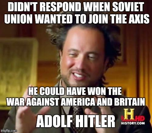 Adolf Hitler | DIDN'T RESPOND WHEN SOVIET UNION WANTED TO JOIN THE AXIS ADOLF HITLER HE COULD HAVE WON THE WAR AGAINST AMERICA AND BRITAIN | image tagged in memes,ancient aliens,adolf hitler | made w/ Imgflip meme maker