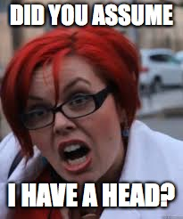 SJW Triggered | DID YOU ASSUME I HAVE A HEAD? | image tagged in sjw triggered | made w/ Imgflip meme maker