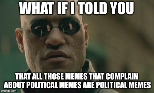 So Is This One! | WHAT IF I TOLD YOU THAT ALL THOSE MEMES THAT COMPLAIN ABOUT POLITICAL MEMES ARE POLITICAL MEMES | image tagged in memes,matrix morpheus | made w/ Imgflip meme maker