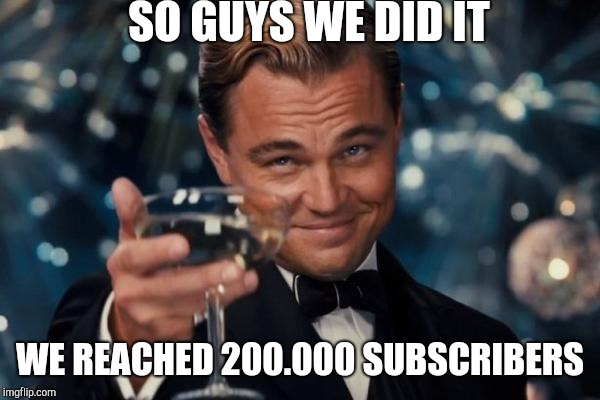 Leonardo Dicaprio Cheers Meme | SO GUYS WE DID IT WE REACHED 200.000 SUBSCRIBERS | image tagged in memes,leonardo dicaprio cheers | made w/ Imgflip meme maker