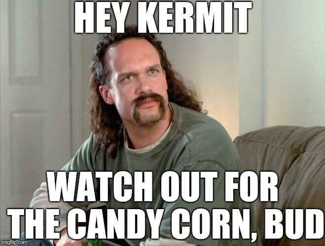 HEY KERMIT WATCH OUT FOR THE CANDY CORN, BUD | made w/ Imgflip meme maker