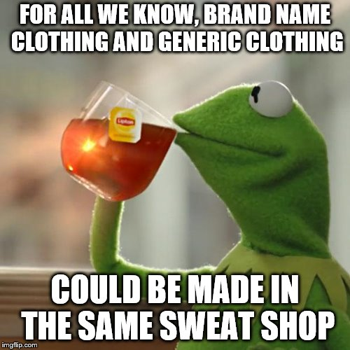 But That's None Of My Business Meme |  FOR ALL WE KNOW, BRAND NAME CLOTHING AND GENERIC CLOTHING; COULD BE MADE IN THE SAME SWEAT SHOP | image tagged in memes,but thats none of my business,kermit the frog,sweat,shop,clothing | made w/ Imgflip meme maker