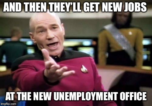 Picard Wtf Meme | AND THEN THEY'LL GET NEW JOBS AT THE NEW UNEMPLOYMENT OFFICE | image tagged in memes,picard wtf | made w/ Imgflip meme maker
