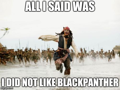 Jack Sparrow Being Chased Meme | ALL I SAID WAS I DID NOT LIKE BLACKPANTHER | image tagged in memes,jack sparrow being chased | made w/ Imgflip meme maker