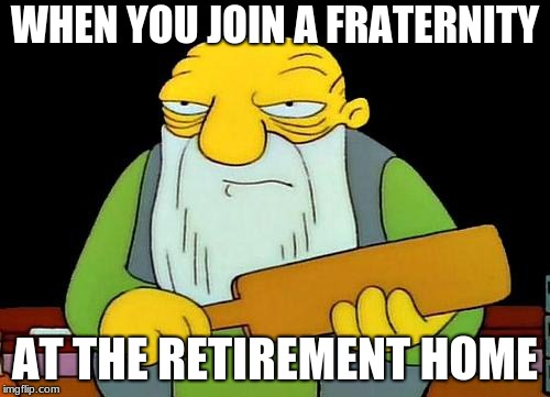 thank you sir, may i have another? | WHEN YOU JOIN A FRATERNITY AT THE RETIREMENT HOME | image tagged in memes,that's a paddlin',retirement,fratboys | made w/ Imgflip meme maker