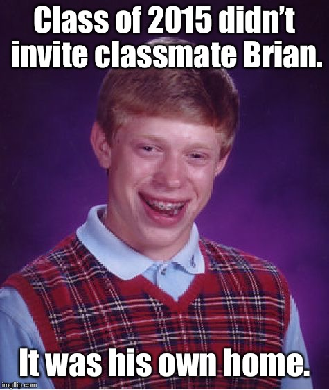 Bad Luck Brian Meme | Class of 2015 didn't invite classmate Brian. It was his own home. | image tagged in memes,bad luck brian | made w/ Imgflip meme maker
