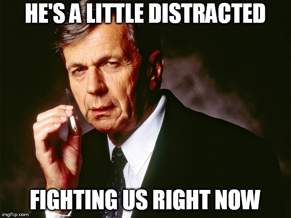 Cigarette Smoking Man | HE'S A LITTLE DISTRACTED FIGHTING US RIGHT NOW | image tagged in cigarette smoking man | made w/ Imgflip meme maker