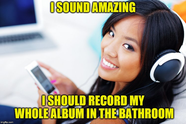 I SOUND AMAZING I SHOULD RECORD MY WHOLE ALBUM IN THE BATHROOM | made w/ Imgflip meme maker