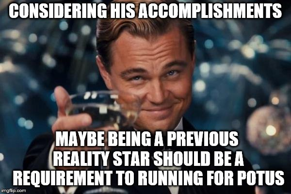Leonardo Dicaprio Cheers Meme | CONSIDERING HIS ACCOMPLISHMENTS MAYBE BEING A PREVIOUS REALITY STAR SHOULD BE A REQUIREMENT TO RUNNING FOR POTUS | image tagged in memes,leonardo dicaprio cheers | made w/ Imgflip meme maker