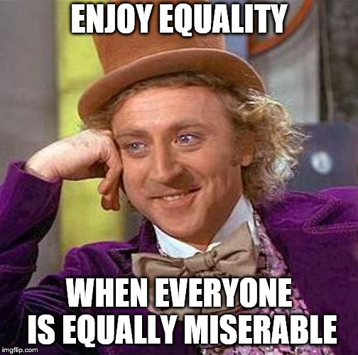 Creepy Condescending Wonka Meme | ENJOY EQUALITY WHEN EVERYONE IS EQUALLY MISERABLE | image tagged in memes,creepy condescending wonka | made w/ Imgflip meme maker