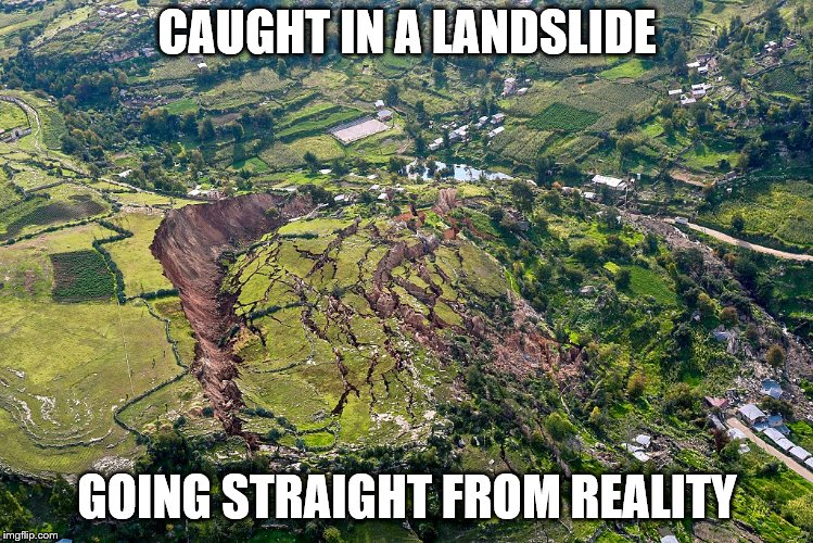Landslide | CAUGHT IN A LANDSLIDE GOING STRAIGHT FROM REALITY | image tagged in landslide | made w/ Imgflip meme maker