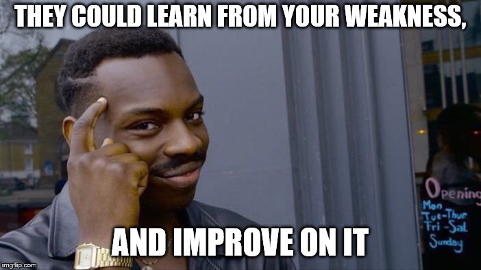 Roll Safe Think About It Meme | THEY COULD LEARN FROM YOUR WEAKNESS, AND IMPROVE ON IT | image tagged in memes,roll safe think about it | made w/ Imgflip meme maker