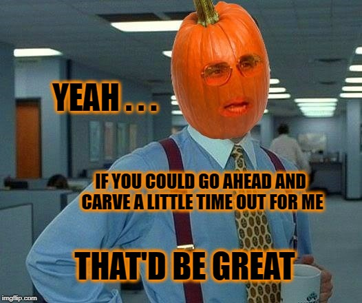 YEAH . . . THAT'D BE GREAT IF YOU COULD GO AHEAD AND CARVE A LITTLE TIME OUT FOR ME | image tagged in that would be great,pumpkin,pumpkin spice,quality time,love and friendship | made w/ Imgflip meme maker