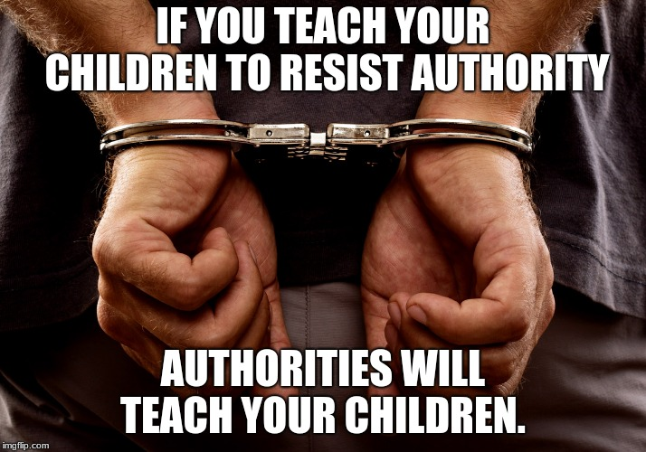 Handcuffs | IF YOU TEACH YOUR CHILDREN TO RESIST AUTHORITY AUTHORITIES WILL TEACH YOUR CHILDREN. | image tagged in handcuffs | made w/ Imgflip meme maker