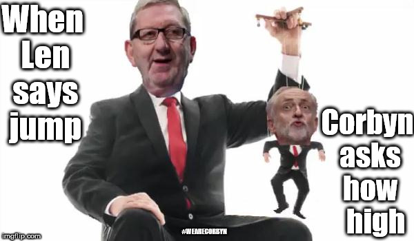 Len McCluskey v Corbyn | When Len says jump Corbyn asks how   high #WEARECORBYN | image tagged in wearecorbyn,weaintcorbyn,labourisdead,communist socialist,momentum students,corbyn eww | made w/ Imgflip meme maker