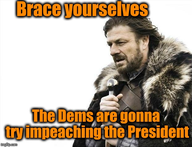 Now that they've failed to keep Kavanaugh out of the Supreme Court | Brace yourselves The Dems are gonna try impeaching the President | image tagged in memes,brace yourselves x is coming | made w/ Imgflip meme maker