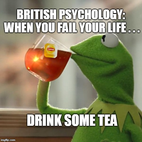 But Thats None Of My Business Meme | BRITISH PSYCHOLOGY: WHEN YOU FAIL YOUR LIFE . . . DRINK SOME TEA | image tagged in memes,but thats none of my business,kermit the frog | made w/ Imgflip meme maker