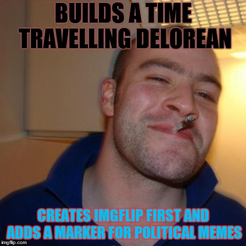 Wait Does That Mean He Owned Imgflip in The First Place??? | BUILDS A TIME TRAVELLING DELOREAN CREATES IMGFLIP FIRST AND ADDS A MARKER FOR POLITICAL MEMES | image tagged in memes,good guy greg,back to the future,imgflip,paradox | made w/ Imgflip meme maker