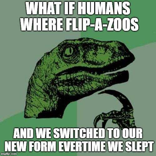 This thought haunts me | WHAT IF HUMANS WHERE FLIP-A-ZOOS AND WE SWITCHED TO OUR NEW FORM EVERTIME WE SLEPT | image tagged in memes,philosoraptor | made w/ Imgflip meme maker