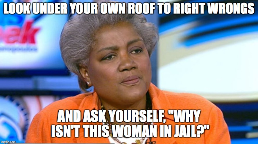 "Donna Brazile |  LOOK UNDER YOUR OWN ROOF TO RIGHT WRONGS; AND ASK YOURSELF, ""WHY ISN'T THIS WOMAN IN JAIL?"" 