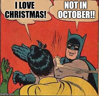 All Hail Hallowthanksmas!   | I LOVE CHRISTMAS! NOT IN OCTOBER!! | image tagged in memes,batman slapping robin,halloween,thanksgiving,christmas,meme | made w/ Imgflip meme maker