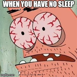 Patrick Star Withdrawals | WHEN YOU HAVE NO SLEEP | image tagged in patrick star withdrawals,memes | made w/ Imgflip meme maker
