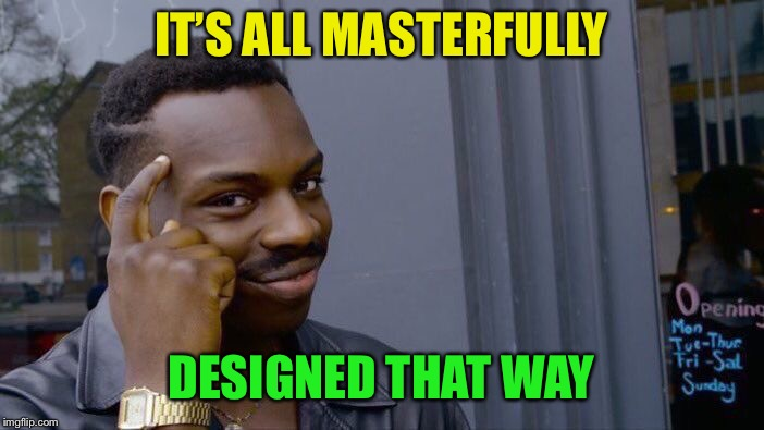 Roll Safe Think About It Meme | IT'S ALL MASTERFULLY DESIGNED THAT WAY | image tagged in memes,roll safe think about it | made w/ Imgflip meme maker