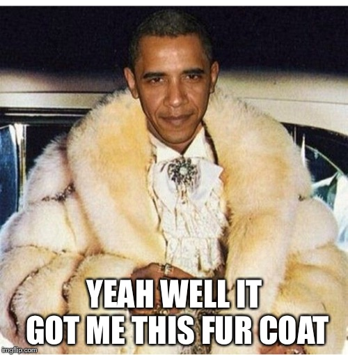 Pimp Daddy Obama | YEAH WELL IT GOT ME THIS FUR COAT | image tagged in pimp daddy obama | made w/ Imgflip meme maker