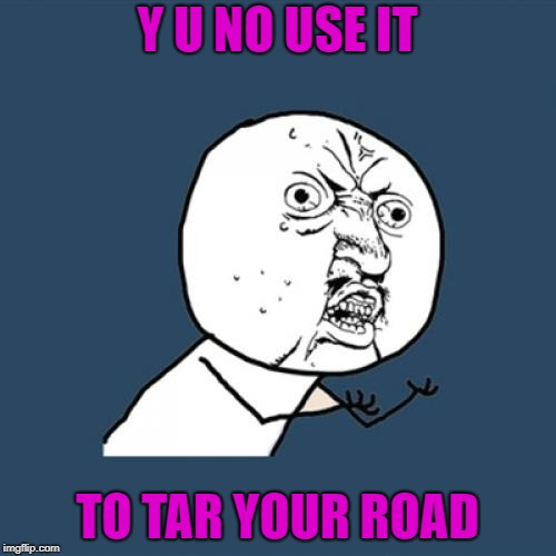 Y U No Meme | Y U NO USE IT TO TAR YOUR ROAD | image tagged in memes,y u no | made w/ Imgflip meme maker
