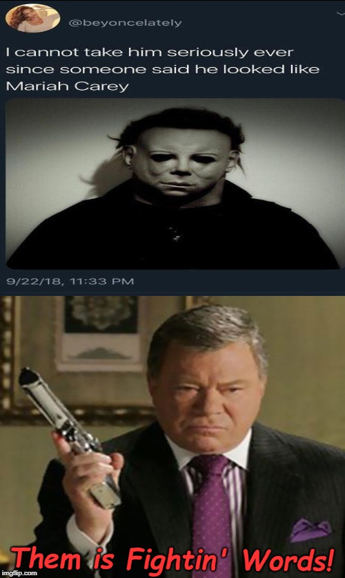 LOL | Them is Fightin' Words! | image tagged in mariah carey,william shatner,halloween,michael myers,funny memes,memes | made w/ Imgflip meme maker