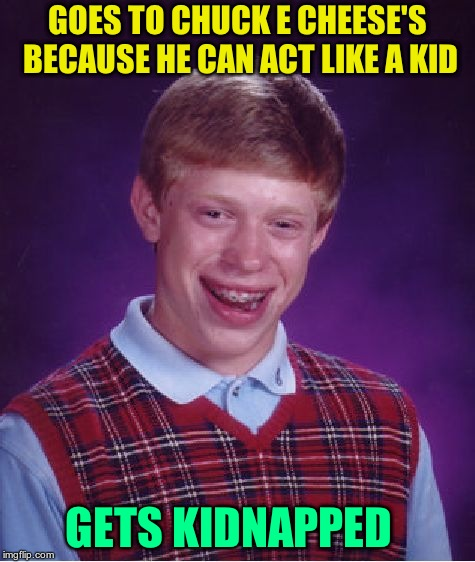 Chuck E. Cheese's, where a kid can be a kid.  | GOES TO CHUCK E CHEESE'S BECAUSE HE CAN ACT LIKE A KID GETS KIDNAPPED | image tagged in memes,bad luck brian | made w/ Imgflip meme maker