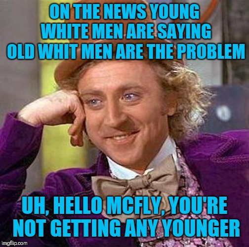 Creepy Condescending Wonka Meme | ON THE NEWS YOUNG WHITE MEN ARE SAYING OLD WHIT MEN ARE THE PROBLEM UH, HELLO MCFLY, YOU'RE NOT GETTING ANY YOUNGER | image tagged in memes,creepy condescending wonka | made w/ Imgflip meme maker