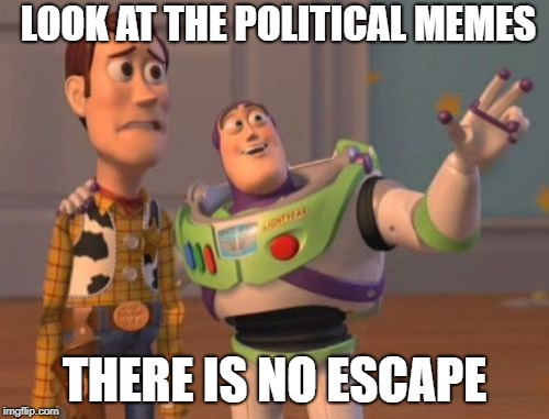 Can we have a checkbox for political memes. I dont want to see them anymore | LOOK AT THE POLITICAL MEMES THERE IS NO ESCAPE | image tagged in x x everywhere,political,no escape | made w/ Imgflip meme maker