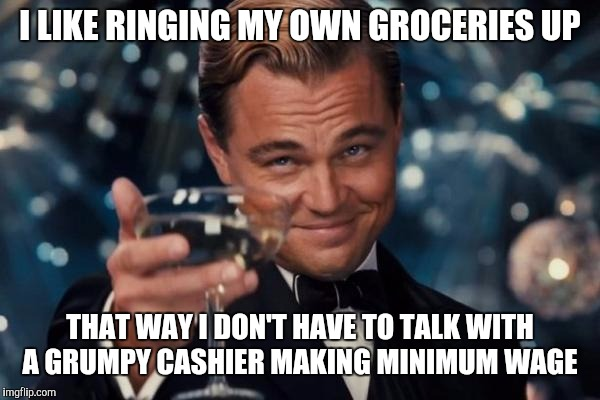 Leonardo Dicaprio Cheers Meme | I LIKE RINGING MY OWN GROCERIES UP THAT WAY I DON'T HAVE TO TALK WITH A GRUMPY CASHIER MAKING MINIMUM WAGE | image tagged in memes,leonardo dicaprio cheers | made w/ Imgflip meme maker
