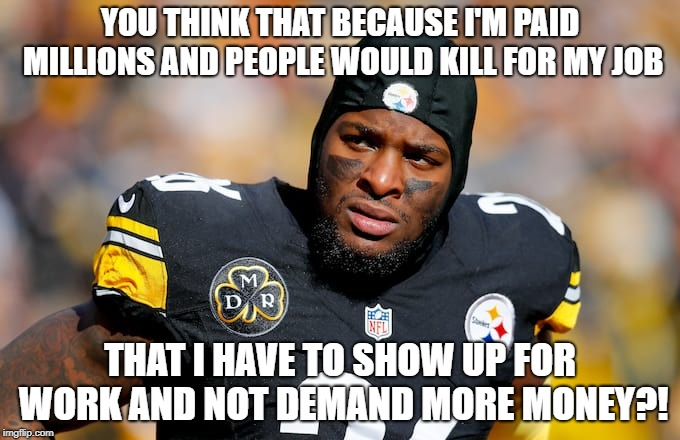 Le'Veon Bell releases a statement |  YOU THINK THAT BECAUSE I'M PAID MILLIONS AND PEOPLE WOULD KILL FOR MY JOB; THAT I HAVE TO SHOW UP FOR WORK AND NOT DEMAND MORE MONEY?! | image tagged in nfl memes,nfl,pittsburgh steelers,first world problems | made w/ Imgflip meme maker