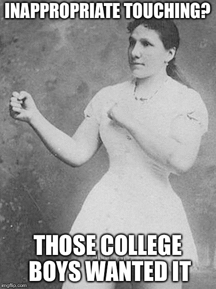 overly manly woman |  INAPPROPRIATE TOUCHING? THOSE COLLEGE BOYS WANTED IT | image tagged in overly manly woman | made w/ Imgflip meme maker