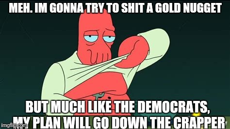 Zoidberg  | MEH. IM GONNA TRY TO SHIT A GOLD NUGGET BUT MUCH LIKE THE DEMOCRATS, MY PLAN WILL GO DOWN THE CRAPPER | image tagged in zoidberg | made w/ Imgflip meme maker