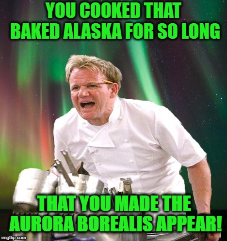 Light up the sky | YOU COOKED THAT BAKED ALASKA FOR SO LONG THAT YOU MADE THE AURORA BOREALIS APPEAR! | image tagged in funny memes,memes,chef,gordon ramsey,northern lights,food | made w/ Imgflip meme maker