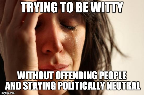 TRYING TO BE WITTY WITHOUT OFFENDING PEOPLE AND STAYING POLITICALLY NEUTRAL | image tagged in memes,first world problems | made w/ Imgflip meme maker