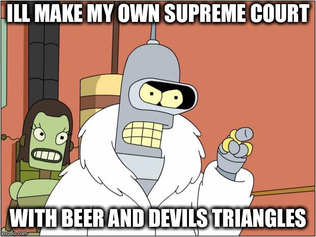 Bender | ILL MAKE MY OWN SUPREME COURT WITH BEER AND DEVILS TRIANGLES | image tagged in memes,bender | made w/ Imgflip meme maker