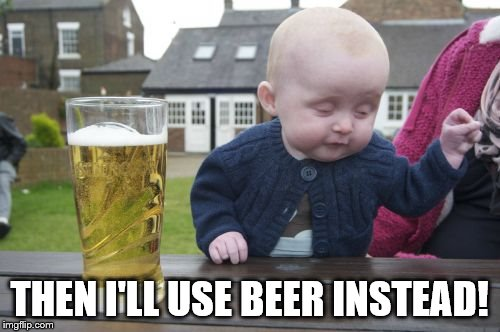 Drunk Baby Meme | THEN I'LL USE BEER INSTEAD! | image tagged in memes,drunk baby | made w/ Imgflip meme maker