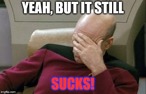 Captain Picard Facepalm Meme | YEAH, BUT IT STILL SUCKS! | image tagged in memes,captain picard facepalm | made w/ Imgflip meme maker