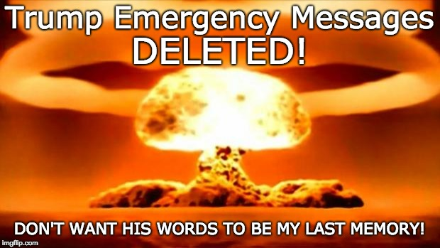 DELETED TRUMP EMERGENCY MESSAGES | Trump Emergency Messages DON'T WANT HIS WORDS TO BE MY LAST MEMORY! DELETED! | image tagged in atomic bomb,trump unfit unqualified dangerous,trump tweets,liar,liar liar pants on fire,never trump | made w/ Imgflip meme maker