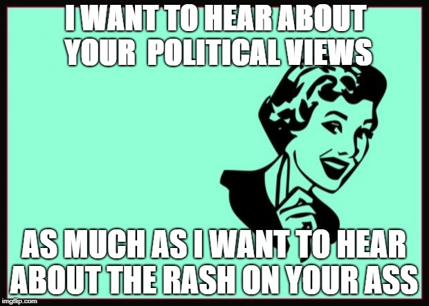 Ecard  | I WANT TO HEAR ABOUT YOUR  POLITICAL VIEWS AS MUCH AS I WANT TO HEAR ABOUT THE RASH ON YOUR ASS | image tagged in ecard | made w/ Imgflip meme maker