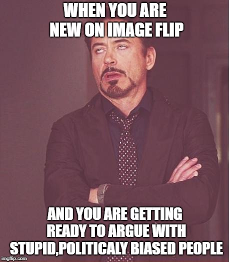 Just to let you know... | WHEN YOU ARE NEW ON IMAGE FLIP AND YOU ARE GETTING READY TO ARGUE WITH STUPID,POLITICALY BIASED PEOPLE | image tagged in imgflip,politics,stupid people,obedient consumer culture,george carlin | made w/ Imgflip meme maker