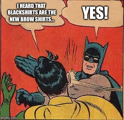 Batman Slapping Robin Meme | I HEARD THAT BLACKSHIRTS ARE THE NEW BROW SHIRTS... YES! | image tagged in memes,batman slapping robin | made w/ Imgflip meme maker