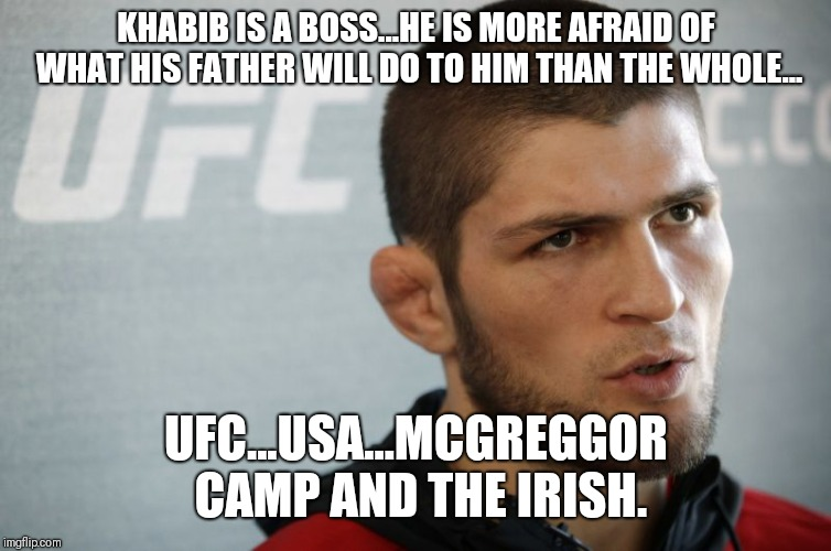 KHABIB IS A BOSS...HE IS MORE AFRAID OF WHAT HIS FATHER WILL DO TO HIM THAN THE WHOLE... UFC...USA...MCGREGGOR CAMP AND THE IRISH. | image tagged in khabib | made w/ Imgflip meme maker
