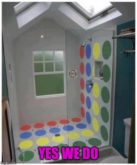 Shower Twister | YES WE DO | image tagged in shower twister | made w/ Imgflip meme maker
