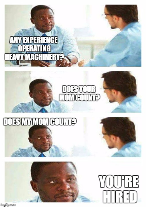 Interview about unicorns | ANY EXPERIENCE OPERATING HEAVY MACHINERY? YOU'RE HIRED DOES MY MOM COUNT? DOES YOUR MOM COUNT? | image tagged in interview about unicorns,random | made w/ Imgflip meme maker